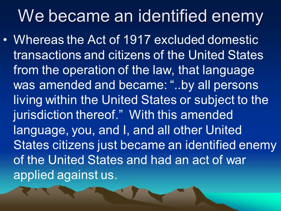 We became an identified enemy Whereas the Act of 1917 excluded domestic transactions and citizens of the United States from the operation of the law, that language was amended and became: ..by all persons living within the United States or subject to the jurisdiction thereof. With this amended language, you, and I, and all other United States citizens just became an identified enemy of the United States and had an act of war applied against us.