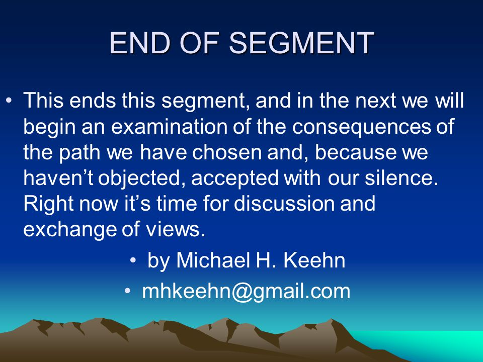 END OF SEGMENT This ends this segment, and in the next we will begin an examination of the consequences of the path we have chosen and, because we haven't objected, accepted with our silence.
