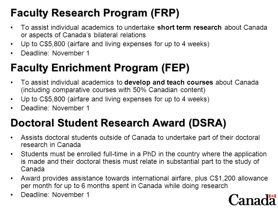 Faculty Research Program (FRP) To assist individual academics to undertake short term research about Canada or aspects of Canada's bilateral relations Up to C$5,800 (airfare and living expenses for up to 4 weeks) Deadline: November 1 Faculty Enrichment Program (FEP) To assist individual academics to develop and teach courses about Canada (including comparative courses with 50% Canadian content) Up to C$5,800 (airfare and living expenses for up to 4 weeks) Deadline: November 1 Doctoral Student Research Award (DSRA) Assists doctoral students outside of Canada to undertake part of their doctoral research in Canada Students must be enrolled full-time in a PhD in the country where the application is made and their doctoral thesis must relate in substantial part to the study of Canada Award provides assistance towards international airfare, plus C$1,200 allowance per month for up to 6 months spent in Canada while doing research Deadline: November 1