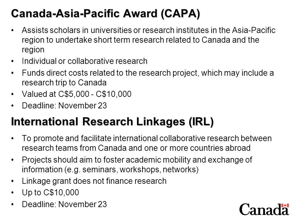 Canada-Asia-Pacific Award (CAPA) Assists scholars in universities or research institutes in the Asia-Pacific region to undertake short term research related to Canada and the region Individual or collaborative research Funds direct costs related to the research project, which may include a research trip to Canada Valued at C$5,000 - C$10,000 Deadline: November 23 International Research Linkages (IRL) To promote and facilitate international collaborative research between research teams from Canada and one or more countries abroad Projects should aim to foster academic mobility and exchange of information (e.g.