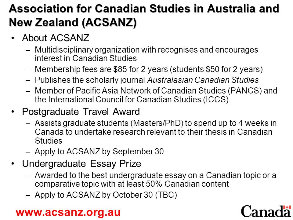 Association for Canadian Studies in Australia and New Zealand (ACSANZ) About ACSANZ –Multidisciplinary organization with recognises and encourages interest in Canadian Studies –Membership fees are $85 for 2 years (students $50 for 2 years) –Publishes the scholarly journal Australasian Canadian Studies –Member of Pacific Asia Network of Canadian Studies (PANCS) and the International Council for Canadian Studies (ICCS) Postgraduate Travel Award –Assists graduate students (Masters/PhD) to spend up to 4 weeks in Canada to undertake research relevant to their thesis in Canadian Studies –Apply to ACSANZ by September 30 Undergraduate Essay Prize –Awarded to the best undergraduate essay on a Canadian topic or a comparative topic with at least 50% Canadian content –Apply to ACSANZ by October 30 (TBC) www.acsanz.org.au