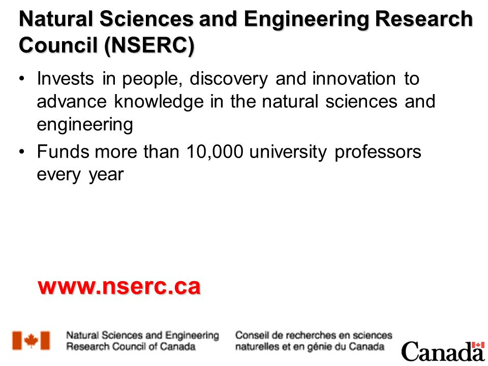 Natural Sciences and Engineering Research Council (NSERC) Invests in people, discovery and innovation to advance knowledge in the natural sciences and engineering Funds more than 10,000 university professors every year www.nserc.ca