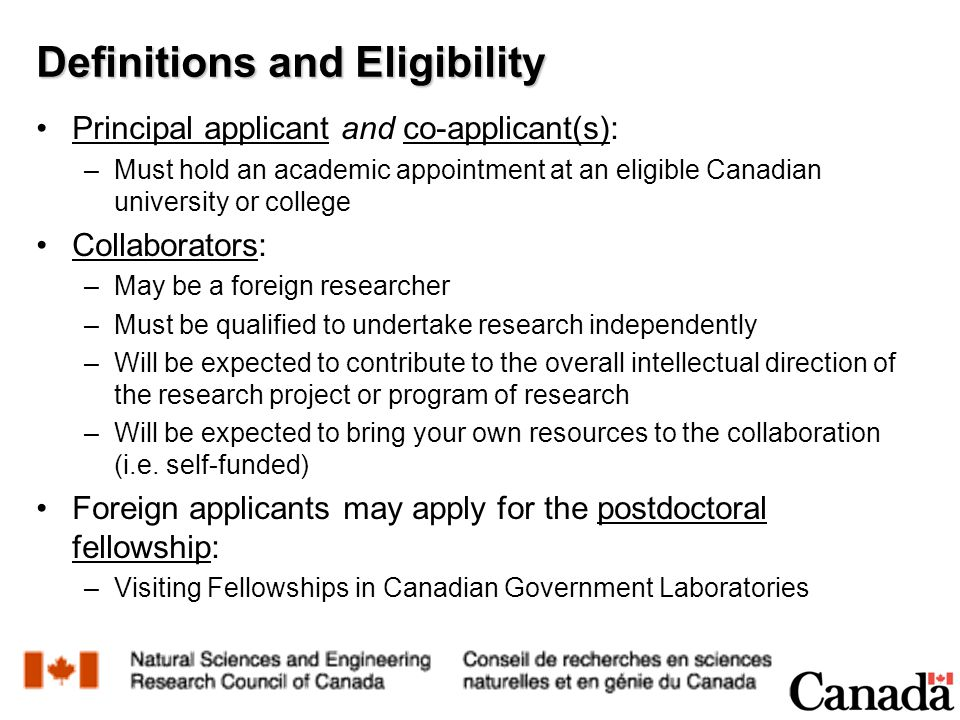 Definitions and Eligibility Principal applicant and co-applicant(s): –Must hold an academic appointment at an eligible Canadian university or college Collaborators: –May be a foreign researcher –Must be qualified to undertake research independently –Will be expected to contribute to the overall intellectual direction of the research project or program of research –Will be expected to bring your own resources to the collaboration (i.e.