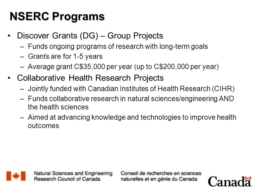 Discover Grants (DG) – Group Projects –Funds ongoing programs of research with long-term goals –Grants are for 1-5 years –Average grant C$35,000 per year (up to C$200,000 per year) Collaborative Health Research Projects –Jointly funded with Canadian Institutes of Health Research (CIHR) –Funds collaborative research in natural sciences/engineering AND the health sciences –Aimed at advancing knowledge and technologies to improve health outcomes NSERC Programs
