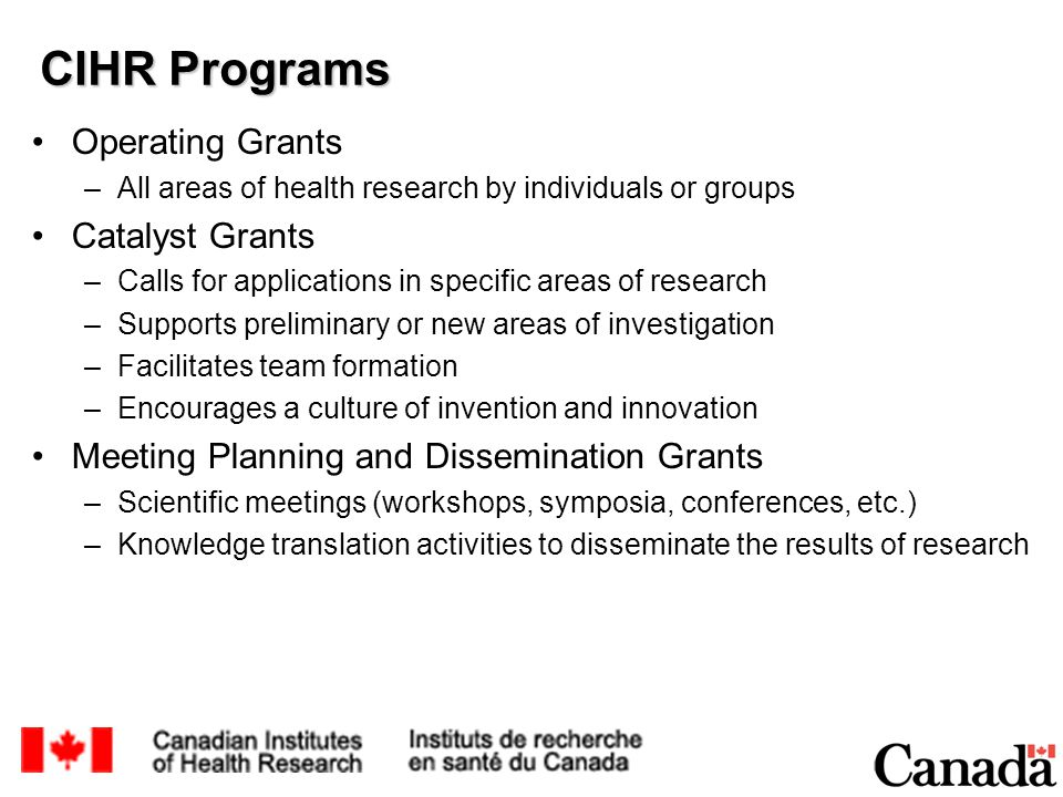 CIHR Programs Operating Grants –All areas of health research by individuals or groups Catalyst Grants –Calls for applications in specific areas of research –Supports preliminary or new areas of investigation –Facilitates team formation –Encourages a culture of invention and innovation Meeting Planning and Dissemination Grants –Scientific meetings (workshops, symposia, conferences, etc.) –Knowledge translation activities to disseminate the results of research