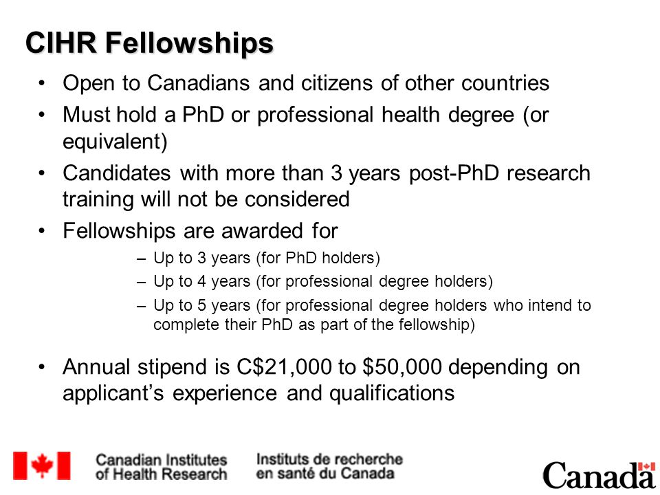 CIHR Fellowships Open to Canadians and citizens of other countries Must hold a PhD or professional health degree (or equivalent) Candidates with more than 3 years post-PhD research training will not be considered Fellowships are awarded for –Up to 3 years (for PhD holders) –Up to 4 years (for professional degree holders) –Up to 5 years (for professional degree holders who intend to complete their PhD as part of the fellowship) Annual stipend is C$21,000 to $50,000 depending on applicant's experience and qualifications
