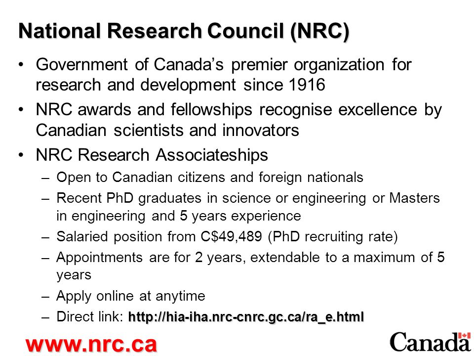 National Research Council (NRC) Government of Canada's premier organization for research and development since 1916 NRC awards and fellowships recognise excellence by Canadian scientists and innovators NRC Research Associateships –Open to Canadian citizens and foreign nationals –Recent PhD graduates in science or engineering or Masters in engineering and 5 years experience –Salaried position from C$49,489 (PhD recruiting rate) –Appointments are for 2 years, extendable to a maximum of 5 years –Apply online at anytime http://hia-iha.nrc-cnrc.gc.ca/ra_e.html –Direct link: http://hia-iha.nrc-cnrc.gc.ca/ra_e.html www.nrc.ca