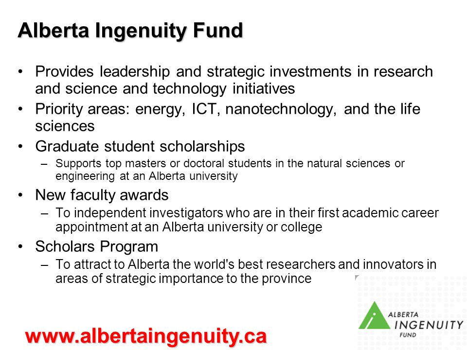 Alberta Ingenuity Fund Provides leadership and strategic investments in research and science and technology initiatives Priority areas: energy, ICT, nanotechnology, and the life sciences Graduate student scholarships –Supports top masters or doctoral students in the natural sciences or engineering at an Alberta university New faculty awards –To independent investigators who are in their first academic career appointment at an Alberta university or college Scholars Program –To attract to Alberta the world s best researchers and innovators in areas of strategic importance to the province www.albertaingenuity.ca