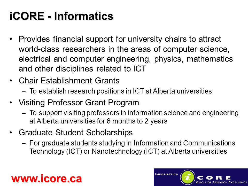 iCORE - Informatics www.icore.ca Provides financial support for university chairs to attract world-class researchers in the areas of computer science, electrical and computer engineering, physics, mathematics and other disciplines related to ICT Chair Establishment Grants –To establish research positions in ICT at Alberta universities Visiting Professor Grant Program –To support visiting professors in information science and engineering at Alberta universities for 6 months to 2 years Graduate Student Scholarships –For graduate students studying in Information and Communications Technology (ICT) or Nanotechnology (ICT) at Alberta universities