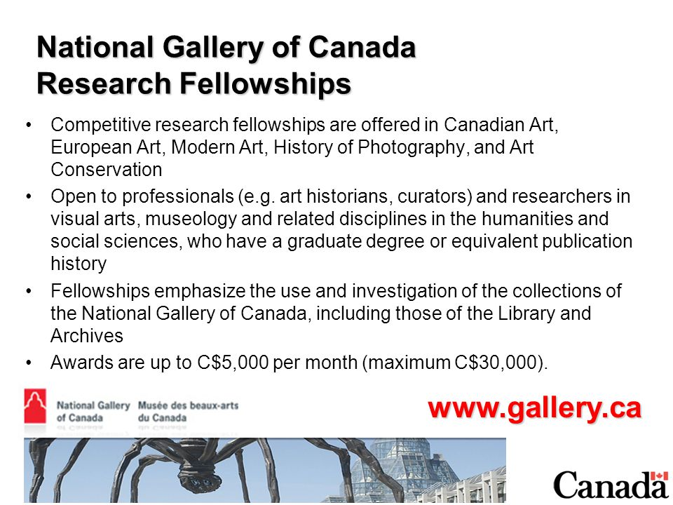 National Gallery of Canada Research Fellowships Competitive research fellowships are offered in Canadian Art, European Art, Modern Art, History of Photography, and Art Conservation Open to professionals (e.g.