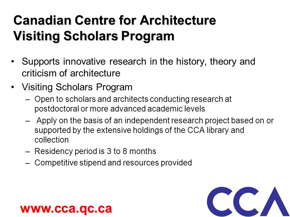 Canadian Centre for Architecture Visiting Scholars Program Supports innovative research in the history, theory and criticism of architecture Visiting Scholars Program –Open to scholars and architects conducting research at postdoctoral or more advanced academic levels – Apply on the basis of an independent research project based on or supported by the extensive holdings of the CCA library and collection –Residency period is 3 to 8 months –Competitive stipend and resources provided www.cca.qc.ca