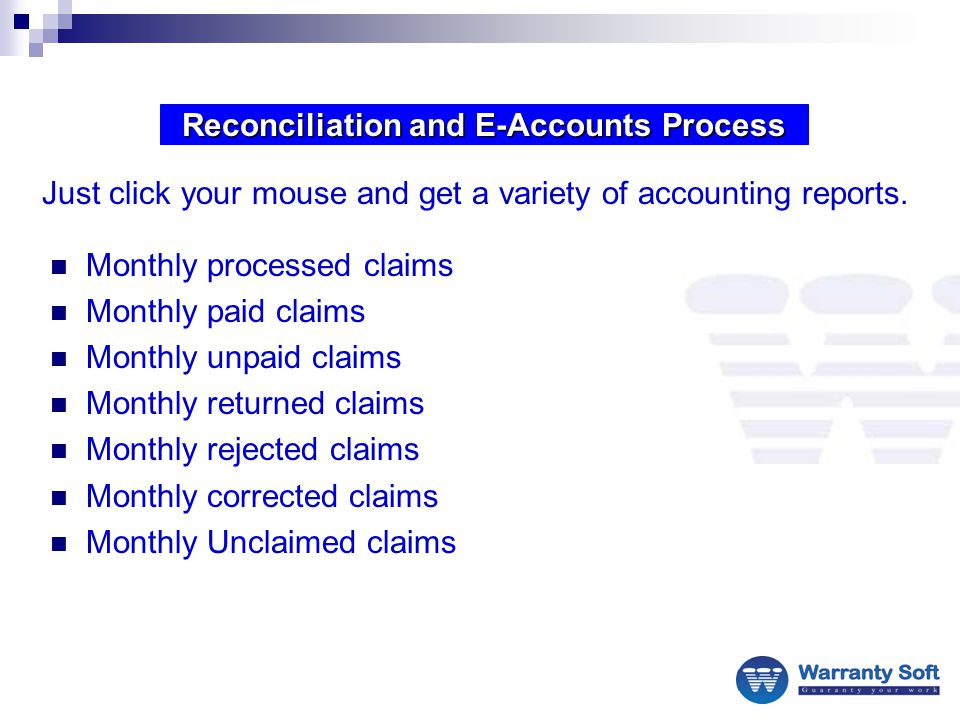 Reconciliation and E-Accounts Process Monthly processed claims Monthly paid claims Monthly unpaid claims Monthly returned claims Monthly rejected claims Monthly corrected claims Monthly Unclaimed claims Just click your mouse and get a variety of accounting reports.