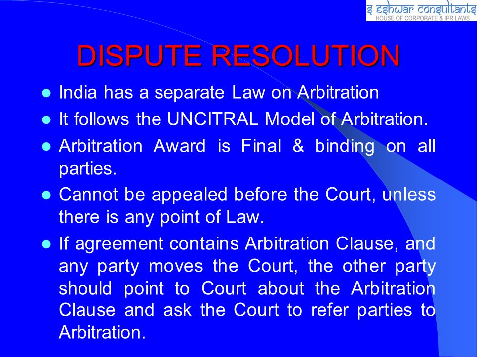 DISPUTE RESOLUTION India has a separate Law on Arbitration It follows the UNCITRAL Model of Arbitration. Arbitration Award is Final & binding on all p