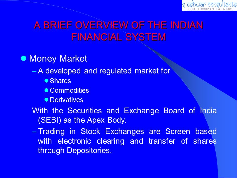 A BRIEF OVERVIEW OF THE INDIAN FINANCIAL SYSTEM Money Market –A developed and regulated market for Shares Commodities Derivatives With the Securities