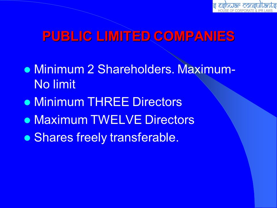 PUBLIC LIMITED COMPANIES Minimum 2 Shareholders. Maximum- No limit Minimum THREE Directors Maximum TWELVE Directors Shares freely transferable.