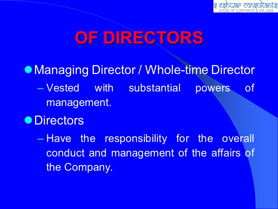 OF DIRECTORS Managing Director / Whole-time Director –Vested with substantial powers of management. Directors –Have the responsibility for the overall