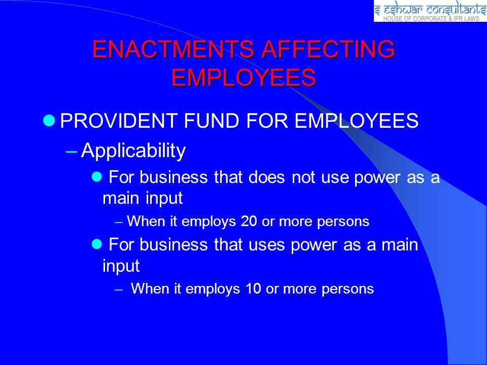 ENACTMENTS AFFECTING EMPLOYEES PROVIDENT FUND FOR EMPLOYEES –Applicability For business that does not use power as a main input –When it employs 20 or
