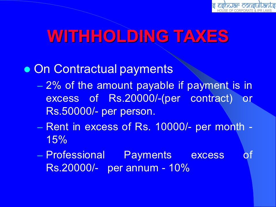 WITHHOLDING TAXES On Contractual payments – 2% of the amount payable if payment is in excess of Rs.20000/-(per contract) or Rs.50000/- per person. – R