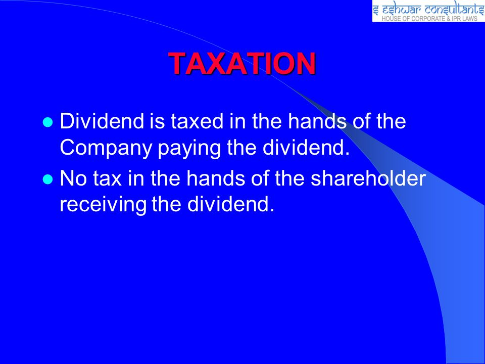TAXATION Dividend is taxed in the hands of the Company paying the dividend. No tax in the hands of the shareholder receiving the dividend.