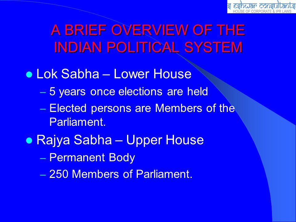 A BRIEF OVERVIEW OF THE INDIAN POLITICAL SYSTEM Lok Sabha – Lower House – 5 years once elections are held – Elected persons are Members of the Parliam