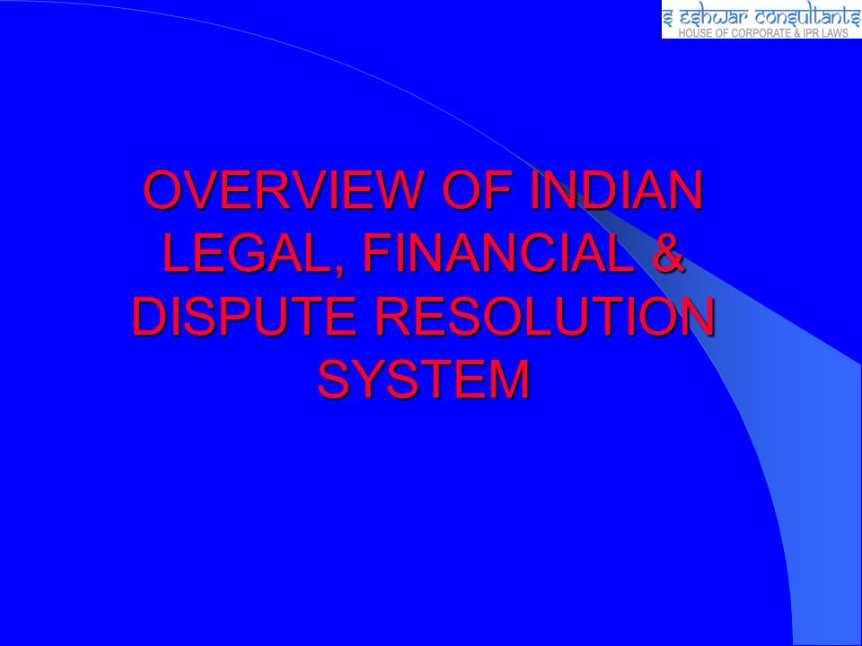 OVERVIEW OF INDIAN LEGAL, FINANCIAL & DISPUTE RESOLUTION SYSTEM