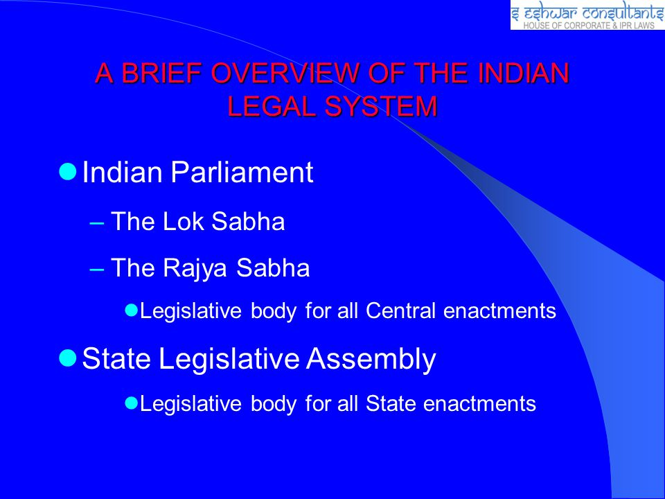 A BRIEF OVERVIEW OF THE INDIAN LEGAL SYSTEM Indian Parliament –The Lok Sabha –The Rajya Sabha Legislative body for all Central enactments State Legisl