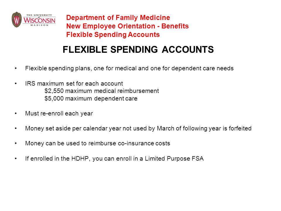 FLEXIBLE SPENDING ACCOUNTS Flexible spending plans, one for medical and one for dependent care needs IRS maximum set for each account $2,550 maximum m