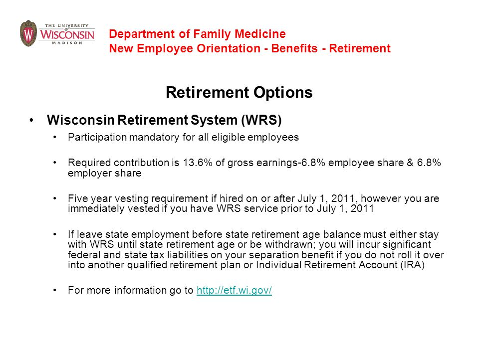 Retirement Options Wisconsin Retirement System (WRS) Participation mandatory for all eligible employees Required contribution is 13.6% of gross earnin