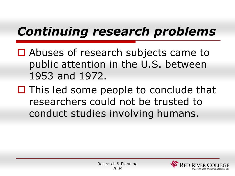 Research & Planning 2004 Continuing research problems  Abuses of research subjects came to public attention in the U.S. between 1953 and 1972.  This