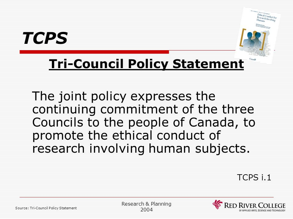 Research & Planning 2004 TCPS Tri-Council Policy Statement The joint policy expresses the continuing commitment of the three Councils to the people of