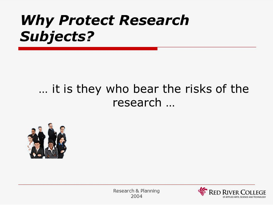 Research & Planning 2004 Why Protect Research Subjects? … it is they who bear the risks of the research …