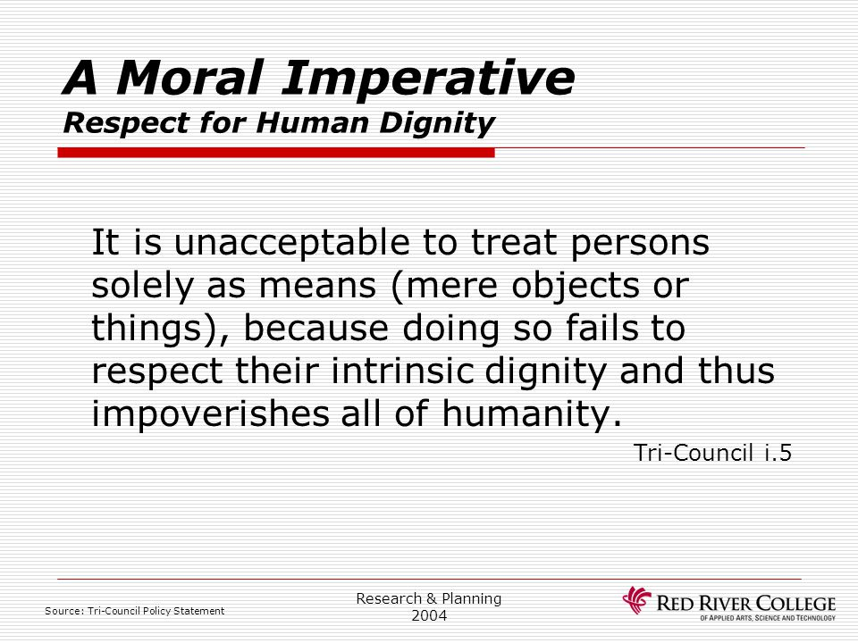 Research & Planning 2004 A Moral Imperative Respect for Human Dignity It is unacceptable to treat persons solely as means (mere objects or things), be