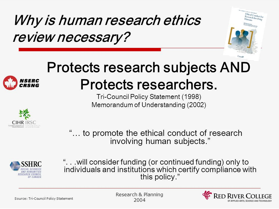Research & Planning 2004 Why is human research ethics review necessary? Protects research subjects AND Protects researchers. Tri-Council Policy Statem