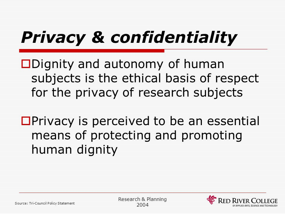 Research & Planning 2004 Privacy & confidentiality  Dignity and autonomy of human subjects is the ethical basis of respect for the privacy of researc