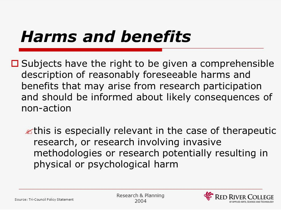 Research & Planning 2004 Harms and benefits  Subjects have the right to be given a comprehensible description of reasonably foreseeable harms and ben