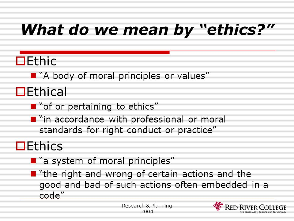 """Research & Planning 2004 What do we mean by """"ethics?""""  Ethic """"A body of moral principles or values""""  Ethical """"of or pertaining to ethics"""" """"in accord"""