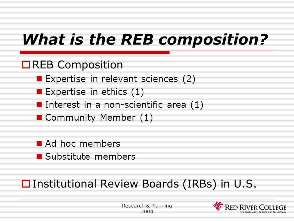 Research & Planning 2004 What is the REB composition?  REB Composition Expertise in relevant sciences (2) Expertise in ethics (1) Interest in a non-s