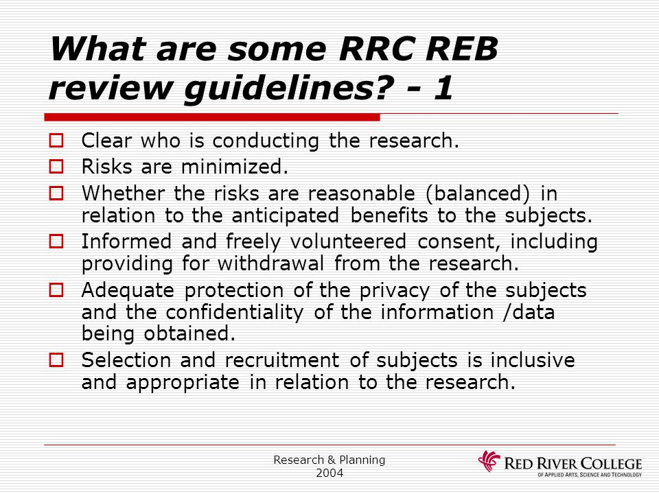 Research & Planning 2004 What are some RRC REB review guidelines? - 1  Clear who is conducting the research.  Risks are minimized.  Whether the ris
