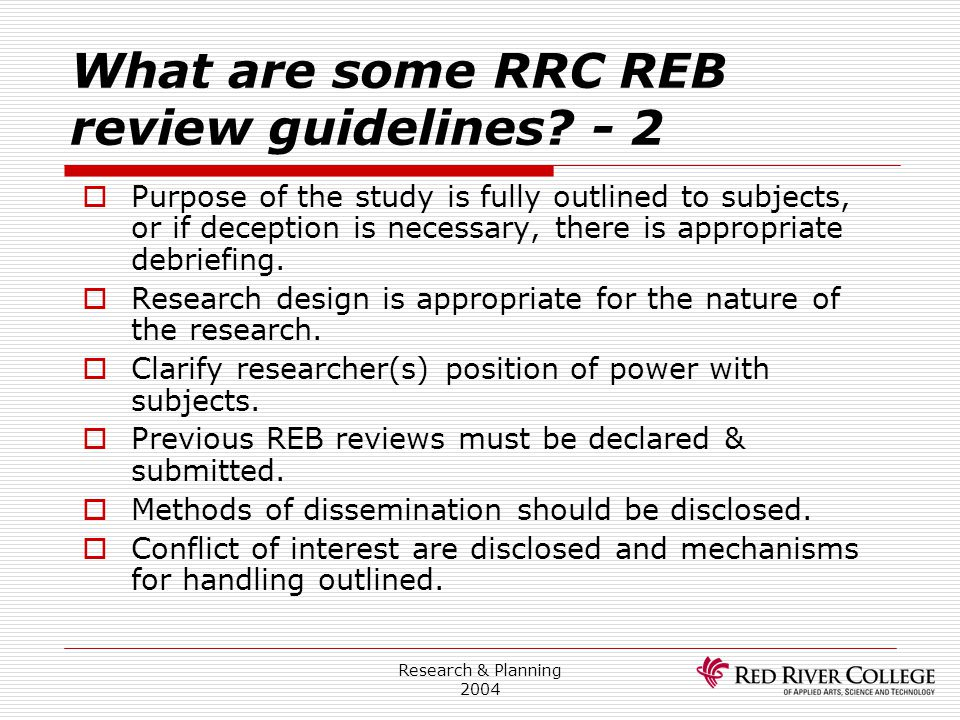 Research & Planning 2004 What are some RRC REB review guidelines? - 2  Purpose of the study is fully outlined to subjects, or if deception is necessa