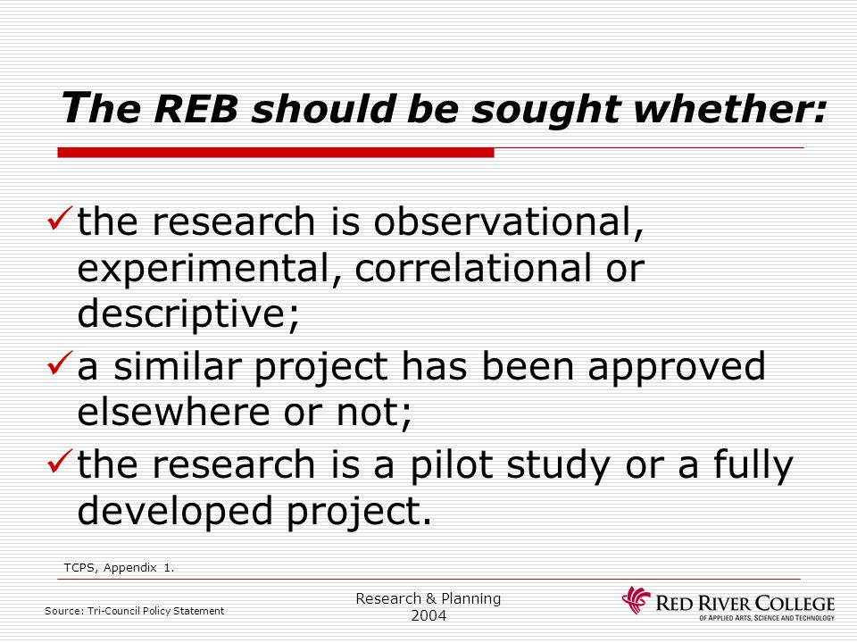 Research & Planning 2004 T he REB should be sought whether: the research is observational, experimental, correlational or descriptive; a similar proje
