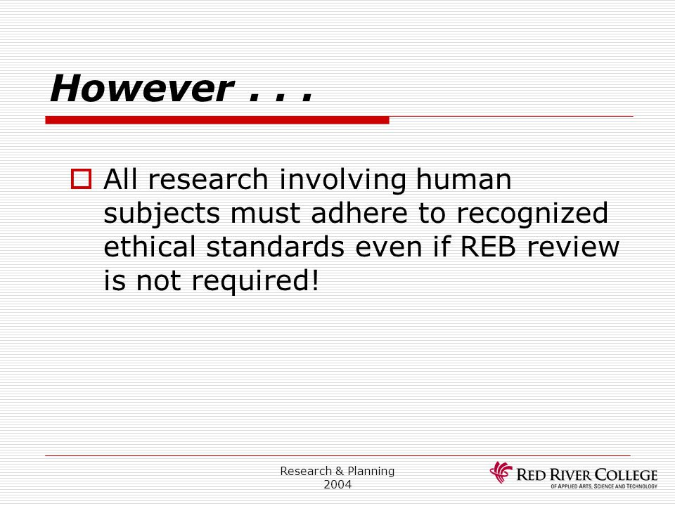 Research & Planning 2004 However...  All research involving human subjects must adhere to recognized ethical standards even if REB review is not requ