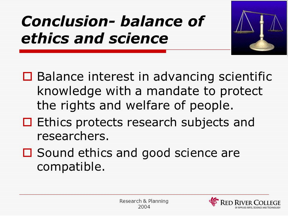 Research & Planning 2004 Conclusion- balance of ethics and science  Balance interest in advancing scientific knowledge with a mandate to protect the