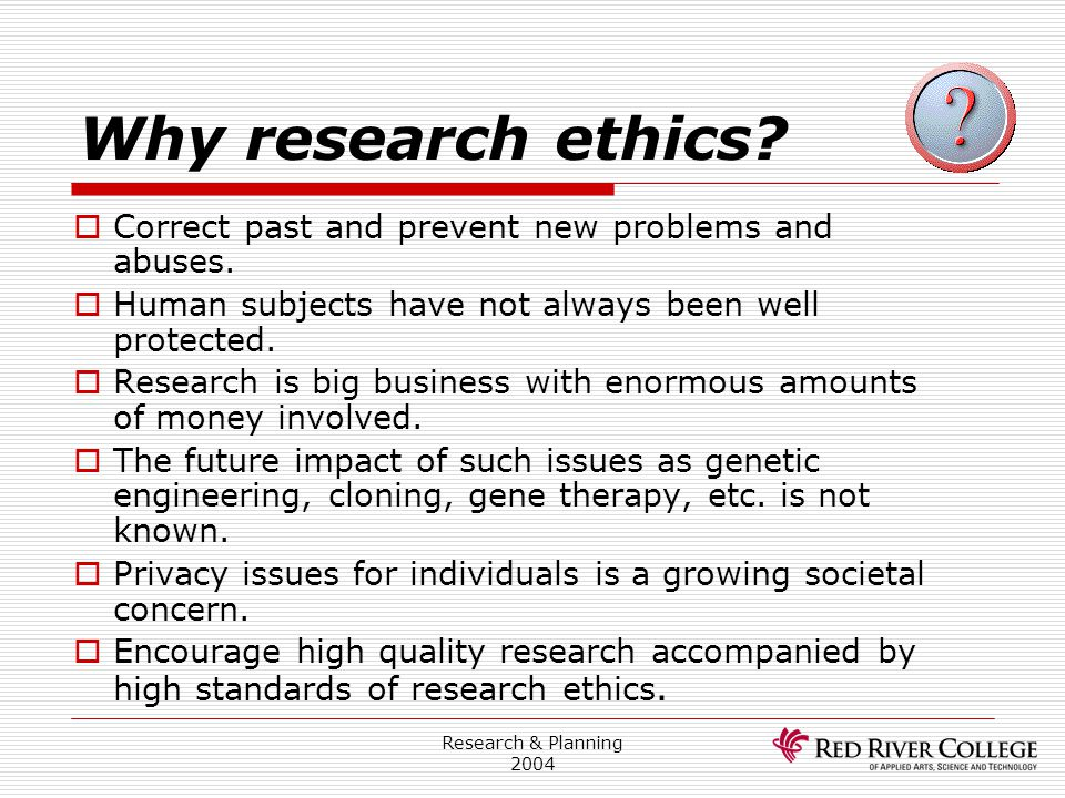 Research & Planning 2004 Why research ethics?  Correct past and prevent new problems and abuses.  Human subjects have not always been well protected