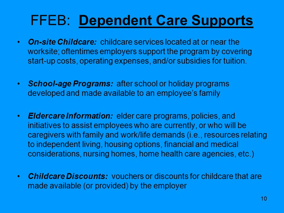 10 FFEB: Dependent Care Supports On-site Childcare: childcare services located at or near the worksite; oftentimes employers support the program by covering start-up costs, operating expenses, and/or subsidies for tuition.