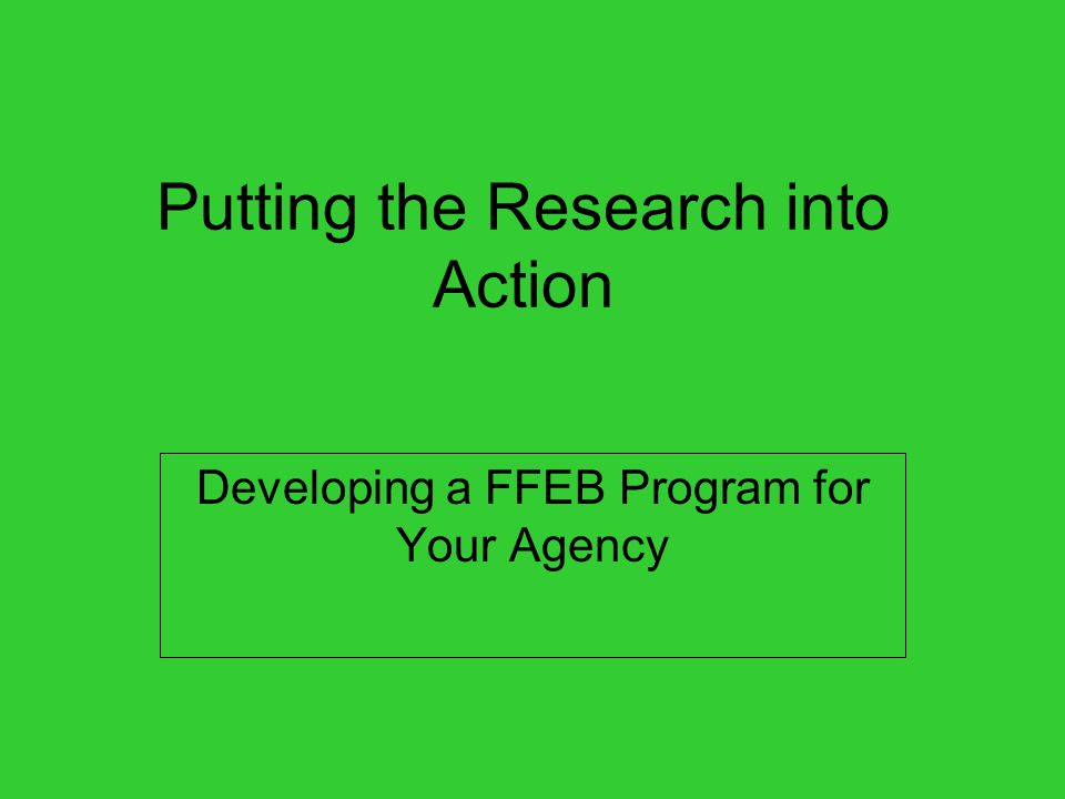 Putting the Research into Action Developing a FFEB Program for Your Agency