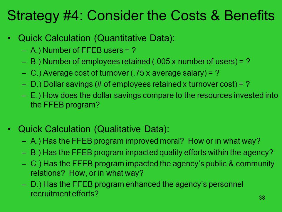 38 Strategy #4: Consider the Costs & Benefits Quick Calculation (Quantitative Data): –A.) Number of FFEB users = .