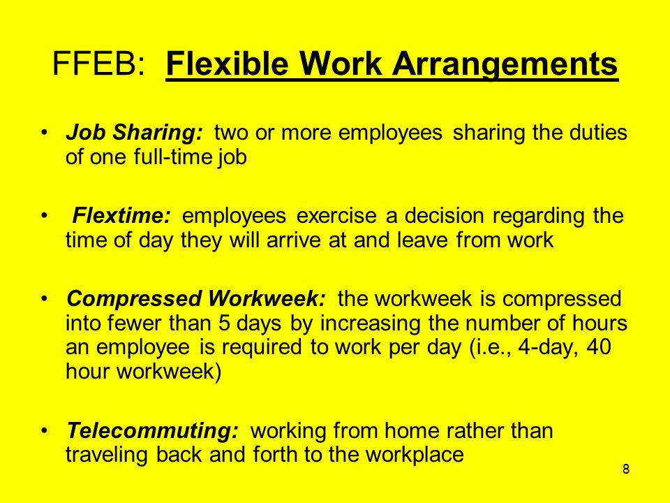 8 FFEB: Flexible Work Arrangements Job Sharing: two or more employees sharing the duties of one full-time job Flextime: employees exercise a decision regarding the time of day they will arrive at and leave from work Compressed Workweek: the workweek is compressed into fewer than 5 days by increasing the number of hours an employee is required to work per day (i.e., 4-day, 40 hour workweek) Telecommuting: working from home rather than traveling back and forth to the workplace