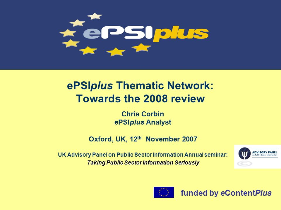 ePSIplus Thematic Network: Towards the 2008 review Chris Corbin ePSIplus Analyst Oxford, UK, 12 th November 2007 UK Advisory Panel on Public Sector Information Annual seminar: Taking Public Sector Information Seriously funded by eContentPlus