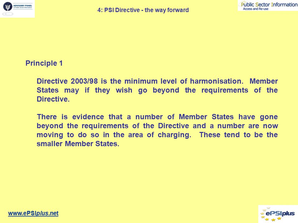 www.ePSIplus.net 4: PSI Directive - the way forward Principle 1 Directive 2003/98 is the minimum level of harmonisation.