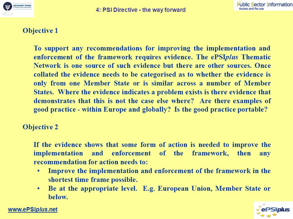 www.ePSIplus.net 4: PSI Directive - the way forward Objective 1 To support any recommendations for improving the implementation and enforcement of the framework requires evidence.